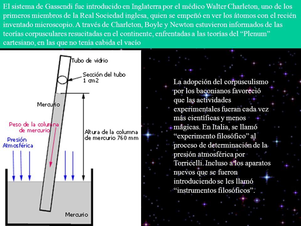 El sistema de Gassendi fue introducido en Inglaterra por el médico Walter Charleton, uno de los primeros miembros de la Real Sociedad inglesa, quien se empeñó en ver los átomos con el recién inventado microscopio. A través de Charleton, Boyle y Newton estuvieron informados de las teorías corpusculares resucitadas en el continente, enfrentadas a las teorías del Plenum cartesiano, en las que no tenía cabida el vacío