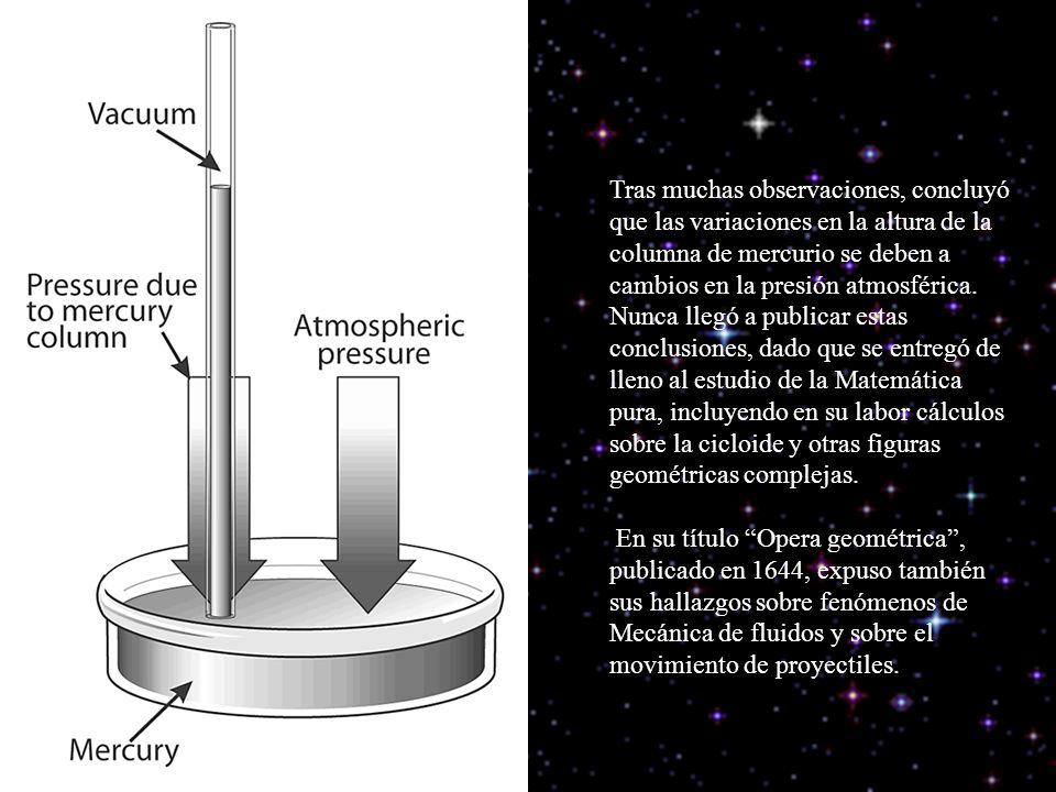 Tras muchas observaciones, concluyó que las variaciones en la altura de la columna de mercurio se deben a cambios en la presión atmosférica. Nunca llegó a publicar estas conclusiones, dado que se entregó de lleno al estudio de la Matemática pura, incluyendo en su labor cálculos sobre la cicloide y otras figuras geométricas complejas.