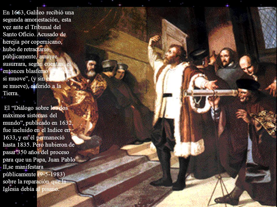 En 1663, Galileo recibió una segunda amonestación, esta vez ante el Tribunal del Santo Oficio. Acusado de herejía por copernicano, hubo de retractarse públicamente, aunque susurrara, según cuentan, el entonces blasfemo eppúre, si muove , (y sin embargo, se mueve), referido a la Tierra.