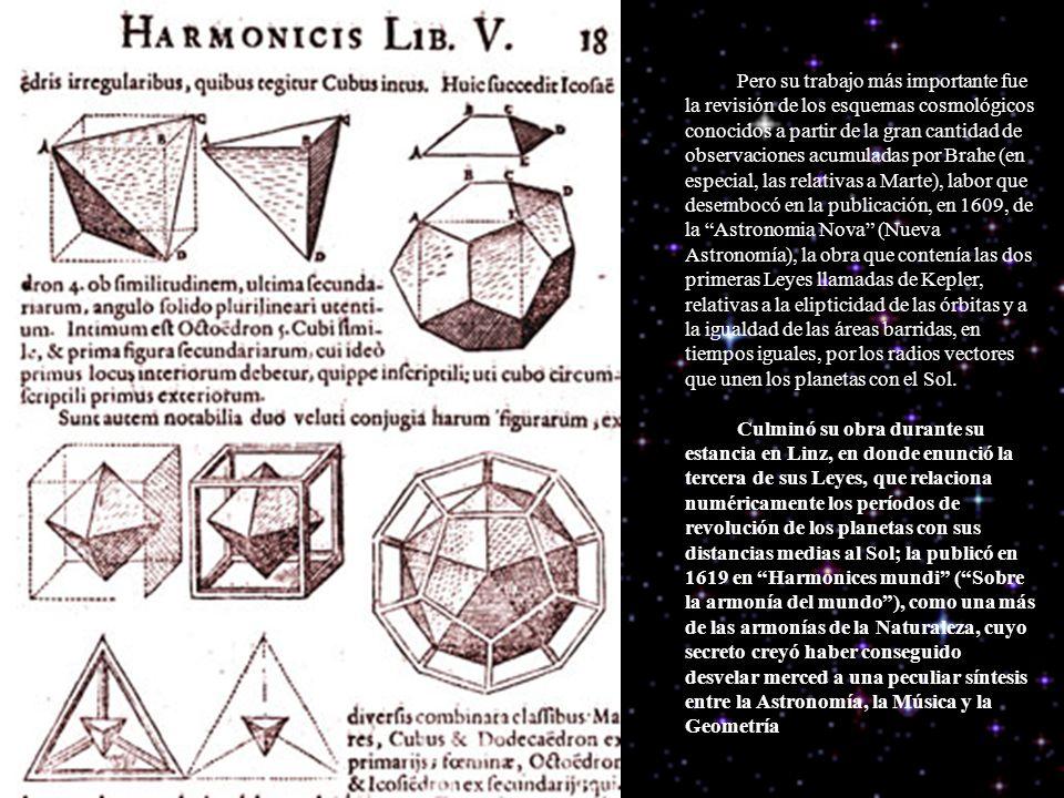 Pero su trabajo más importante fue la revisión de los esquemas cosmológicos conocidos a partir de la gran cantidad de observaciones acumuladas por Brahe (en especial, las relativas a Marte), labor que desembocó en la publicación, en 1609, de la Astronomia Nova (Nueva Astronomía), la obra que contenía las dos primeras Leyes llamadas de Kepler, relativas a la elipticidad de las órbitas y a la igualdad de las áreas barridas, en tiempos iguales, por los radios vectores que unen los planetas con el Sol.