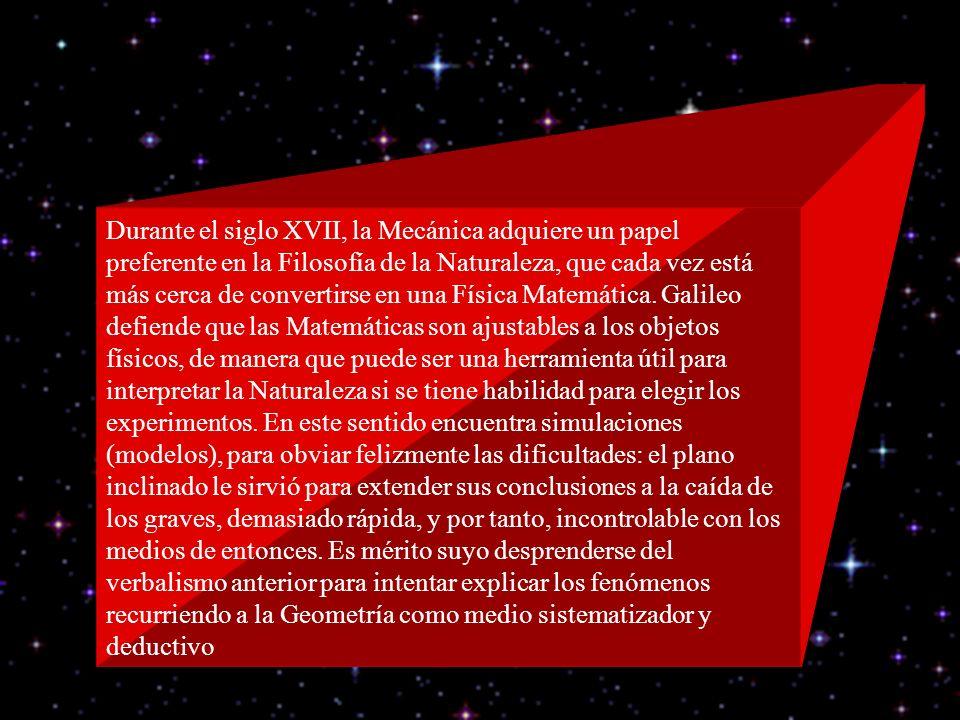 Durante el siglo XVII, la Mecánica adquiere un papel preferente en la Filosofía de la Naturaleza, que cada vez está más cerca de convertirse en una Física Matemática.