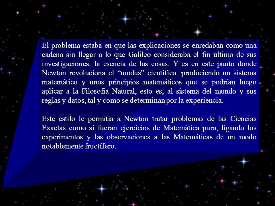El problema estaba en que las explicaciones se enredaban como una cadena sin llegar a lo que Galileo consideraba el fin último de sus investigaciones: la esencia de las cosas. Y es en este punto donde Newton revoluciona el modus científico, produciendo un sistema matemático y unos principios matemáticos que se podrían luego aplicar a la Filosofía Natural, esto es, al sistema del mundo y sus reglas y datos, tal y como se determinan por la experiencia.