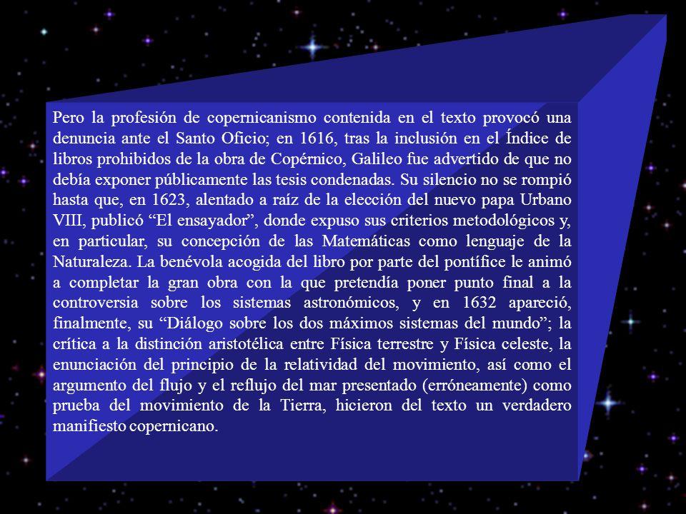 Pero la profesión de copernicanismo contenida en el texto provocó una denuncia ante el Santo Oficio; en 1616, tras la inclusión en el Índice de libros prohibidos de la obra de Copérnico, Galileo fue advertido de que no debía exponer públicamente las tesis condenadas.