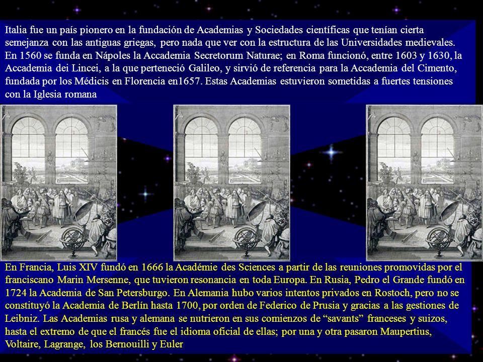 Italia fue un país pionero en la fundación de Academias y Sociedades científicas que tenían cierta semejanza con las antiguas griegas, pero nada que ver con la estructura de las Universidades medievales. En 1560 se funda en Nápoles la Accademia Secretorum Naturae; en Roma funcionó, entre 1603 y 1630, la Accademia dei Lincei, a la que perteneció Galileo, y sirvió de referencia para la Accademia del Cimento, fundada por los Médicis en Florencia en1657. Estas Academias estuvieron sometidas a fuertes tensiones con la Iglesia romana