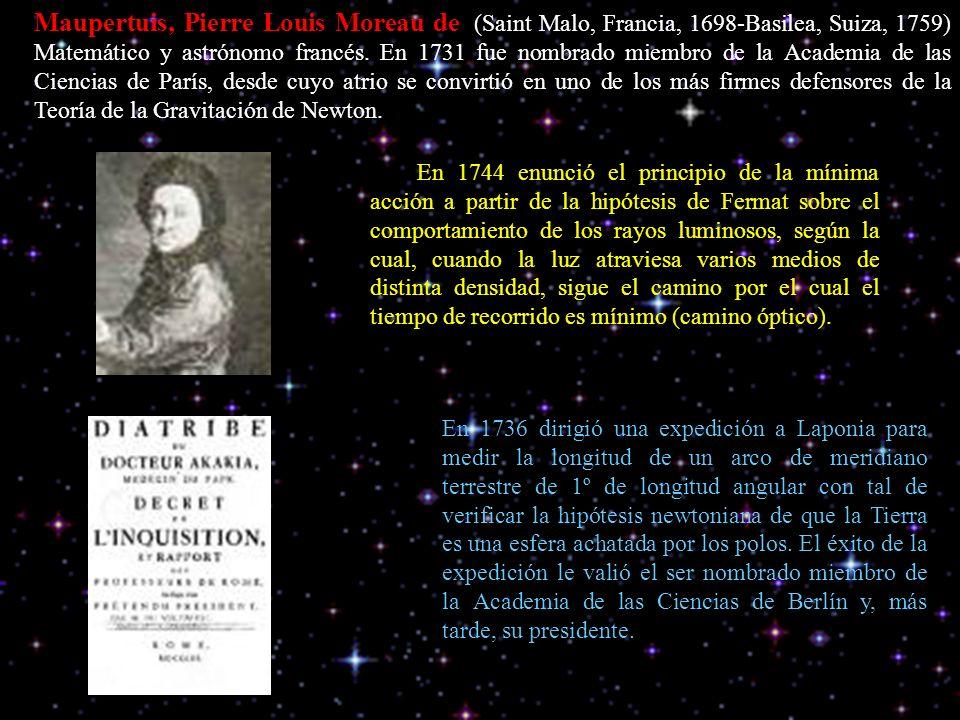 Maupertuis, Pierre Louis Moreau de (Saint Malo, Francia, 1698-Basilea, Suiza, 1759) Matemático y astrónomo francés. En 1731 fue nombrado miembro de la Academia de las Ciencias de París, desde cuyo atrio se convirtió en uno de los más firmes defensores de la Teoría de la Gravitación de Newton.