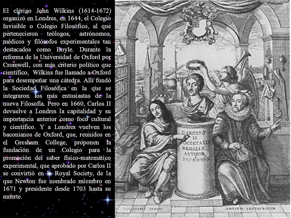 El clérigo John Wilkins (1614-1672) organizó en Londres, en 1644, el Colegio Invisible o Colegio Filosófico, al que pertenecieron teólogos, astrónomos, médicos y filósofos experimentales tan destacados como Boyle.