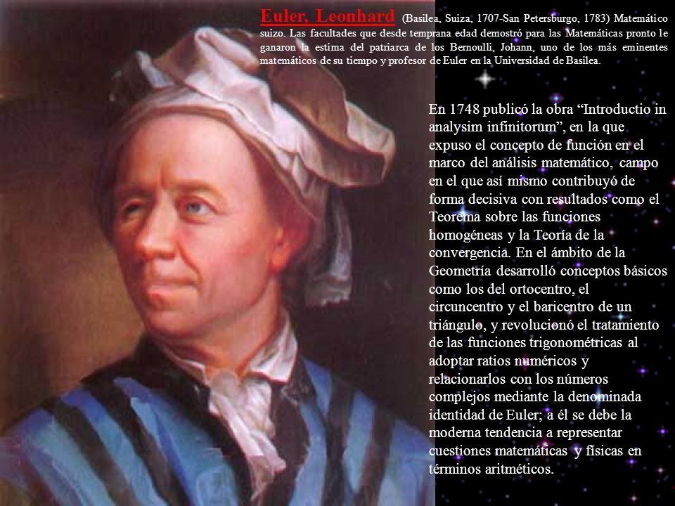 Euler, Leonhard (Basilea, Suiza, 1707-San Petersburgo, 1783) Matemático suizo. Las facultades que desde temprana edad demostró para las Matemáticas pronto le ganaron la estima del patriarca de los Bernoulli, Johann, uno de los más eminentes matemáticos de su tiempo y profesor de Euler en la Universidad de Basilea.