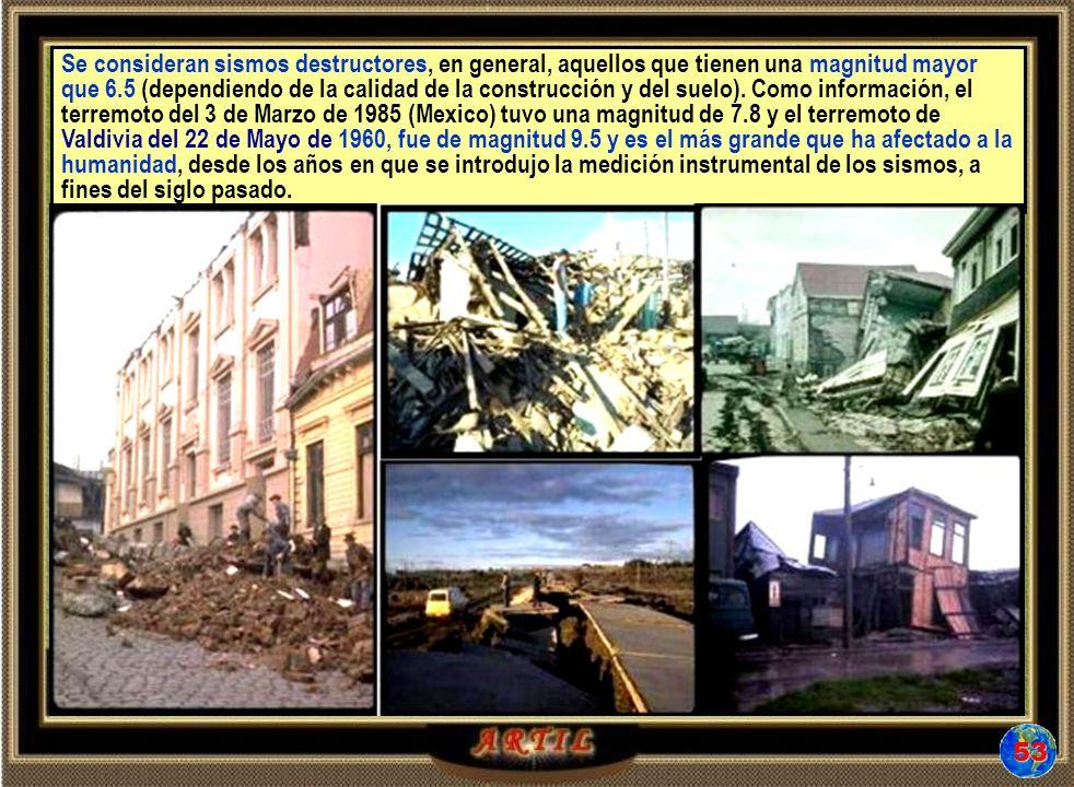 Se consideran sismos destructores, en general, aquellos que tienen una magnitud mayor que 6.5 (dependiendo de la calidad de la construcción y del suelo). Como información, el terremoto del 3 de Marzo de 1985 (Mexico) tuvo una magnitud de 7.8 y el terremoto de Valdivia del 22 de Mayo de 1960, fue de magnitud 9.5 y es el más grande que ha afectado a la humanidad, desde los años en que se introdujo la medición instrumental de los sismos, a fines del siglo pasado.