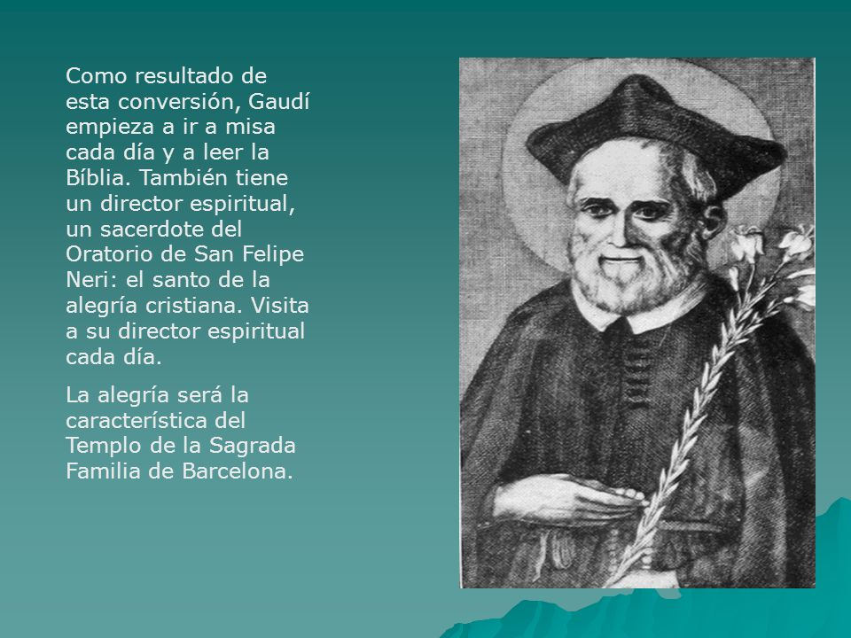 Como resultado de esta conversión, Gaudí empieza a ir a misa cada día y a leer la Bíblia. También tiene un director espiritual, un sacerdote del Oratorio de San Felipe Neri: el santo de la alegría cristiana. Visita a su director espiritual cada día.