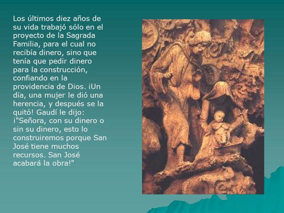 Los últimos diez años de su vida trabajó sólo en el proyecto de la Sagrada Familia, para el cual no recibía dinero, sino que tenía que pedir dinero para la construcción, confiando en la providencia de Dios.