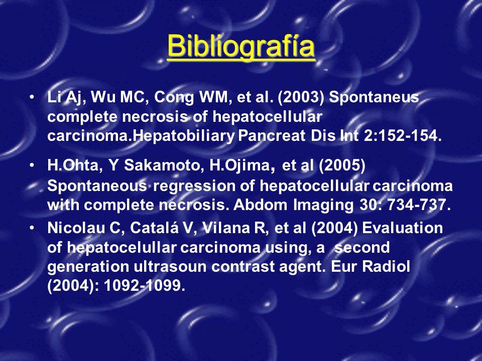 Bibliografía Li Aj, Wu MC, Cong WM, et al. (2003) Spontaneus complete necrosis of hepatocellular carcinoma.Hepatobiliary Pancreat Dis Int 2:152-154.