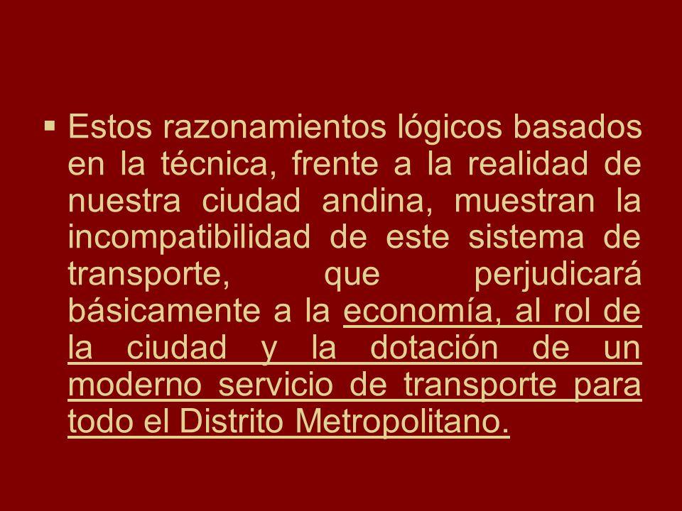 Estos razonamientos lógicos basados en la técnica, frente a la realidad de nuestra ciudad andina, muestran la incompatibilidad de este sistema de transporte, que perjudicará básicamente a la economía, al rol de la ciudad y la dotación de un moderno servicio de transporte para todo el Distrito Metropolitano.