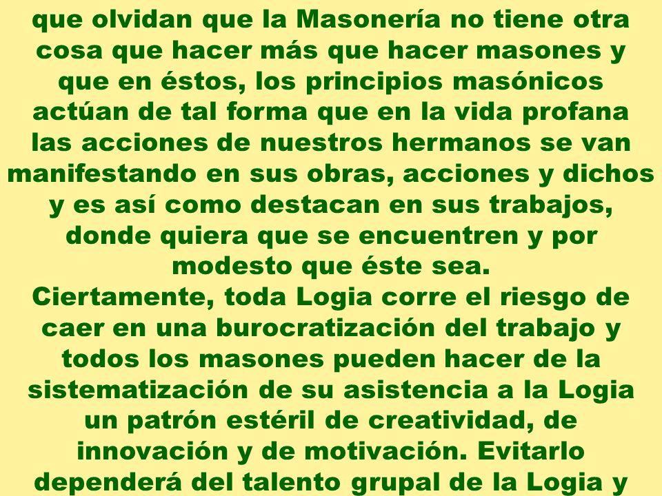 que olvidan que la Masonería no tiene otra cosa que hacer más que hacer masones y que en éstos, los principios masónicos actúan de tal forma que en la vida profana