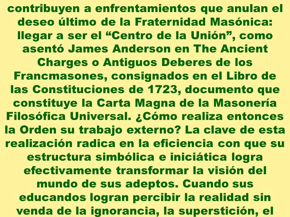 contribuyen a enfrentamientos que anulan el deseo último de la Fraternidad Masónica: llegar a ser el Centro de la Unión , como asentó James Anderson en The Ancient Charges o Antiguos Deberes de los Francmasones, consignados en el Libro de las Constituciones de 1723, documento que constituye la Carta Magna de la Masonería Filosófica Universal.