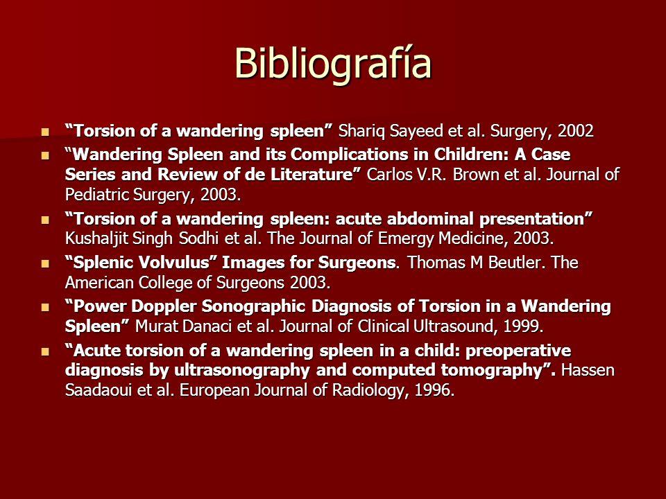 Bibliografía Torsion of a wandering spleen Shariq Sayeed et al. Surgery, 2002.