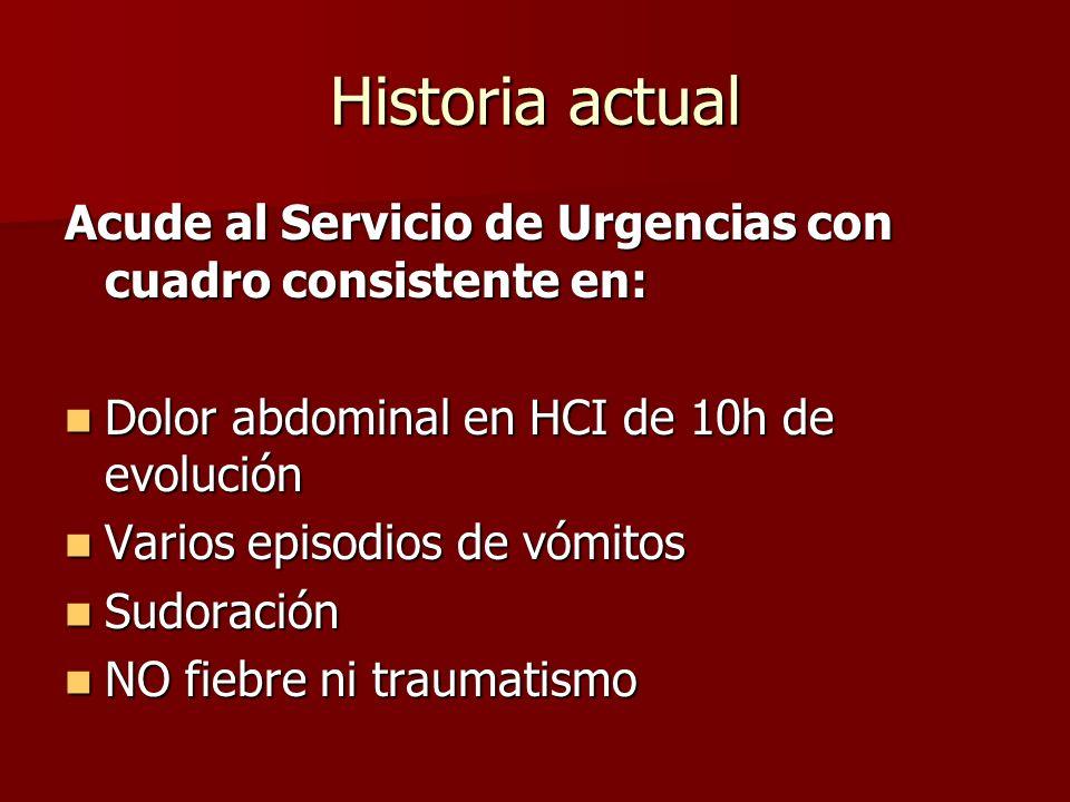 Historia actual Acude al Servicio de Urgencias con cuadro consistente en: Dolor abdominal en HCI de 10h de evolución.