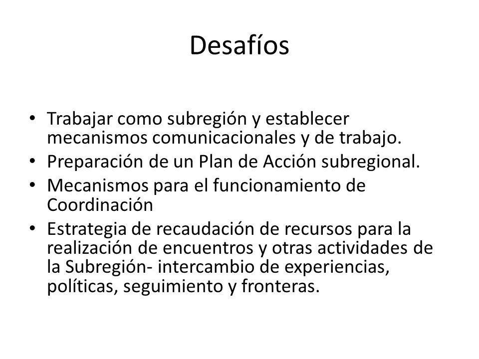 DesafíosTrabajar como subregión y establecer mecanismos comunicacionales y de trabajo. Preparación de un Plan de Acción subregional.