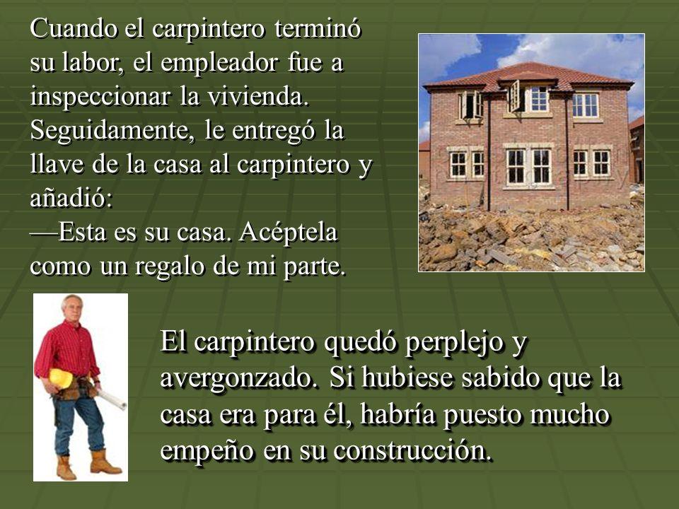 Cuando el carpintero terminó su labor, el empleador fue a inspeccionar la vivienda. Seguidamente, le entregó la llave de la casa al carpintero y añadió: