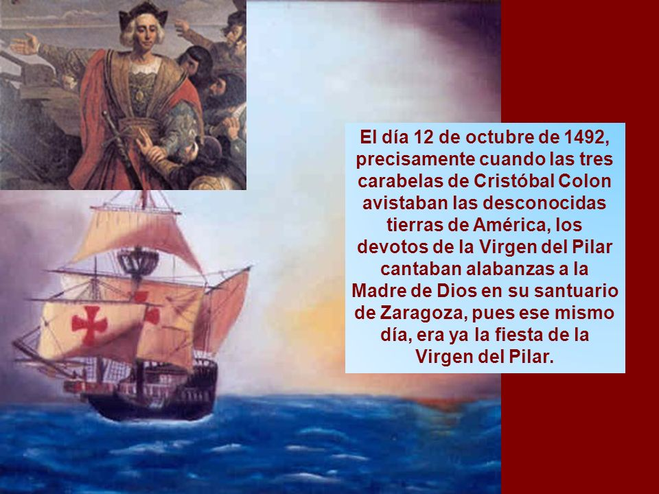 El día 12 de octubre de 1492, precisamente cuando las tres carabelas de Cristóbal Colon avistaban las desconocidas tierras de América, los devotos de la Virgen del Pilar cantaban alabanzas a la Madre de Dios en su santuario de Zaragoza, pues ese mismo día, era ya la fiesta de la Virgen del Pilar.