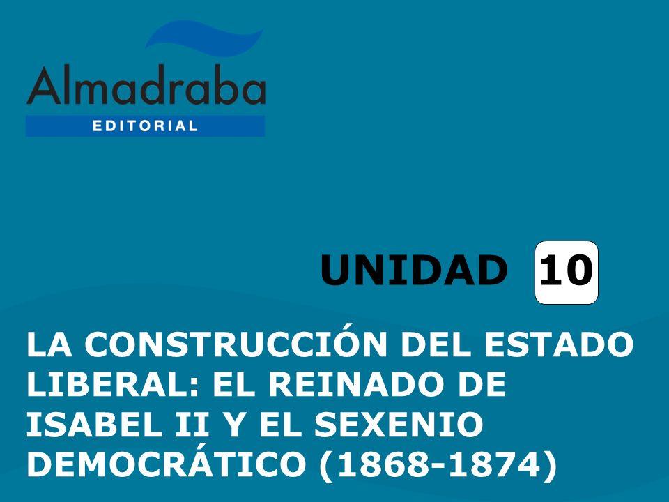 UNIDAD 10 LA CONSTRUCCIÓN DEL ESTADO LIBERAL: EL REINADO DE ISABEL II Y EL SEXENIO DEMOCRÁTICO (1868-1874)