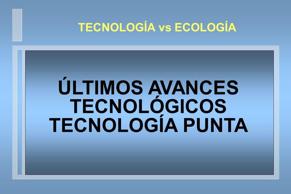 TECNOLOGÍA vs ECOLOGÍA ÚLTIMOS AVANCES TECNOLÓGICOS