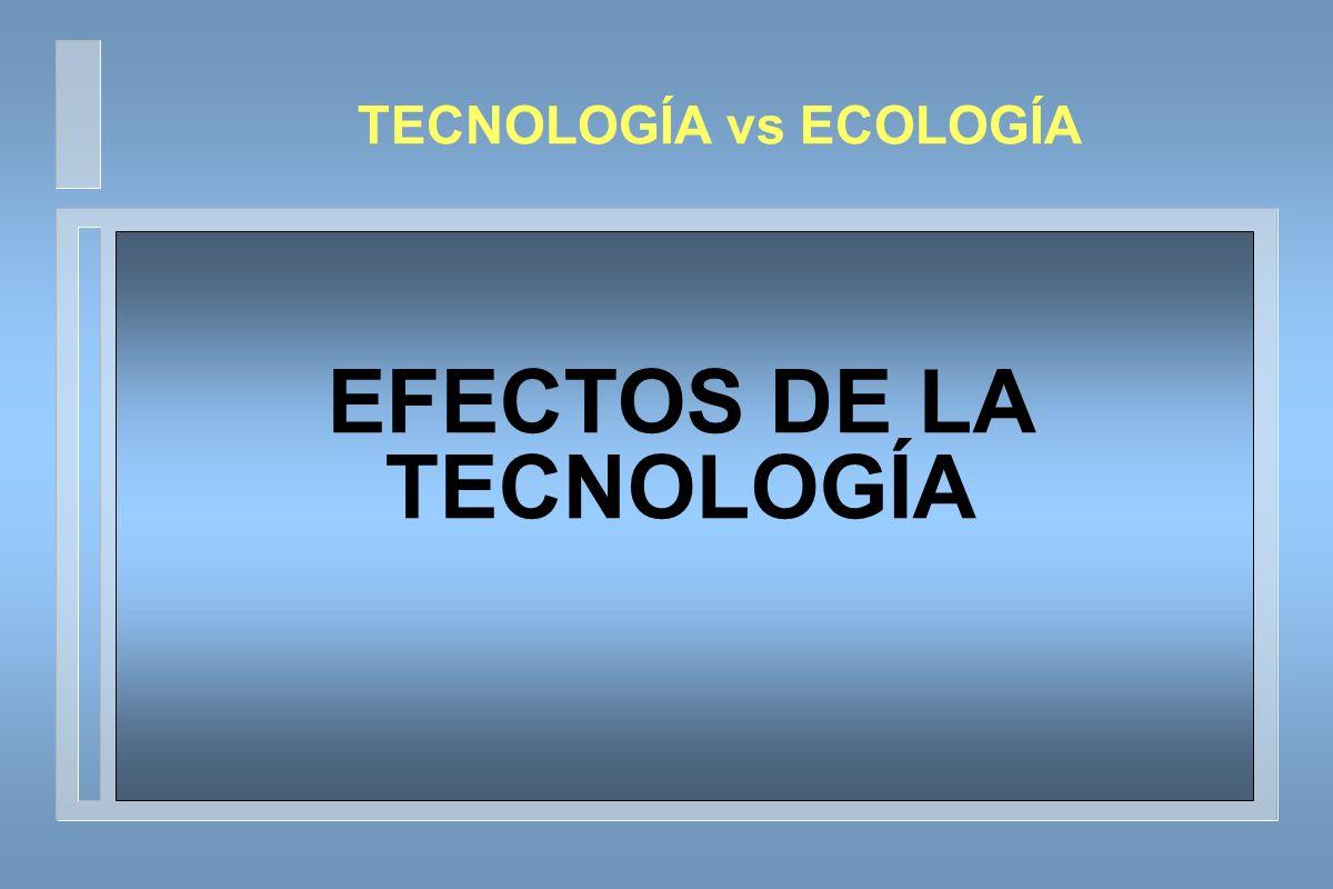 TECNOLOGÍA vs ECOLOGÍA EFECTOS DE LA TECNOLOGÍA