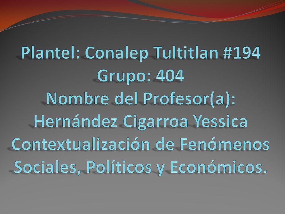Plantel: Conalep Tultitlan #194 Grupo: 404 Nombre del Profesor(a): Hernández Cigarroa Yessica Contextualización de Fenómenos Sociales, Políticos y Económicos.
