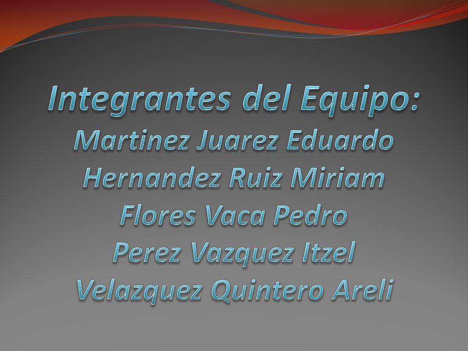 Integrantes del Equipo: Martinez Juarez Eduardo Hernandez Ruiz Miriam Flores Vaca Pedro Perez Vazquez Itzel Velazquez Quintero Areli