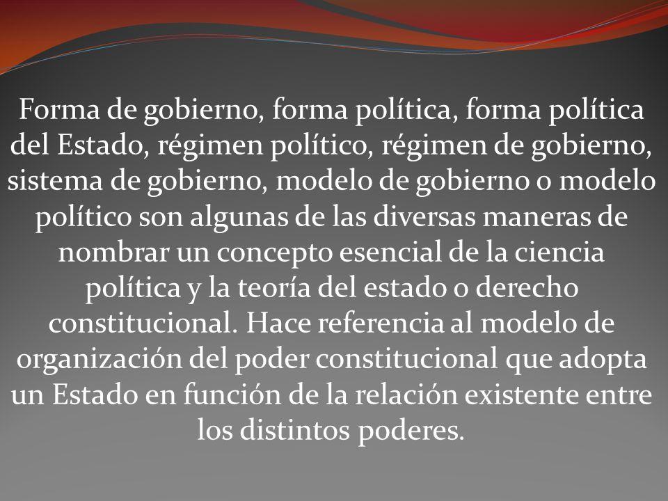 Forma de gobierno, forma política, forma política del Estado, régimen político, régimen de gobierno, sistema de gobierno, modelo de gobierno o modelo político son algunas de las diversas maneras de nombrar un concepto esencial de la ciencia política y la teoría del estado o derecho constitucional.