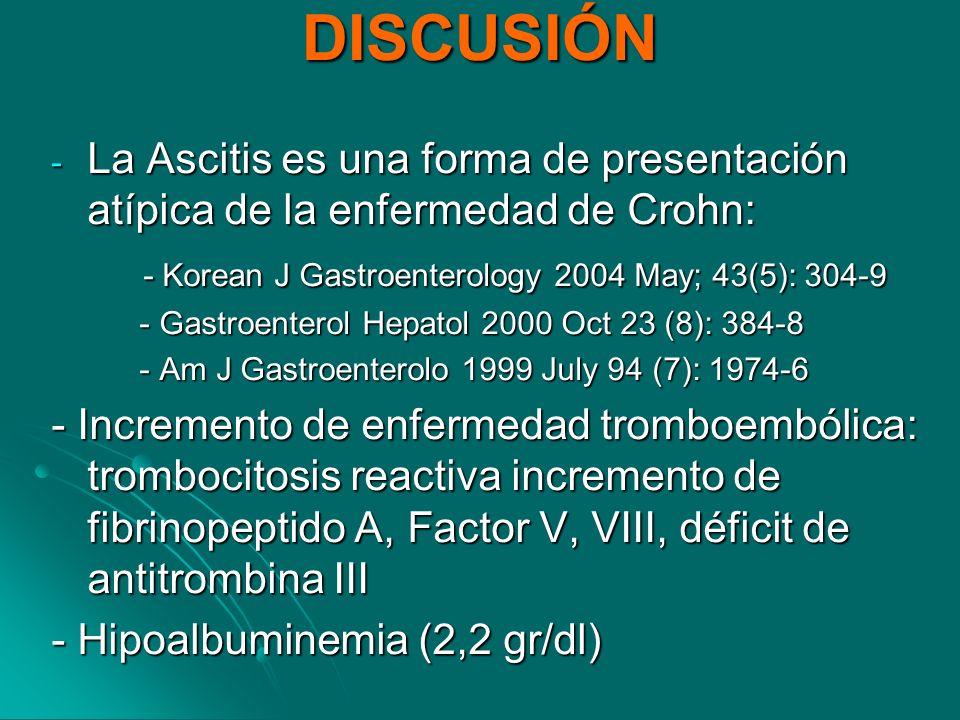 DISCUSIÓN La Ascitis es una forma de presentación atípica de la enfermedad de Crohn: - Korean J Gastroenterology 2004 May; 43(5): 304-9.