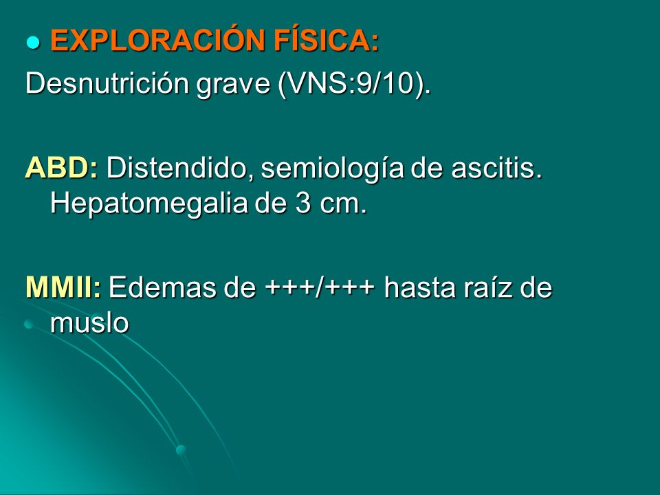 EXPLORACIÓN FÍSICA: Desnutrición grave (VNS:9/10). ABD: Distendido, semiología de ascitis. Hepatomegalia de 3 cm.