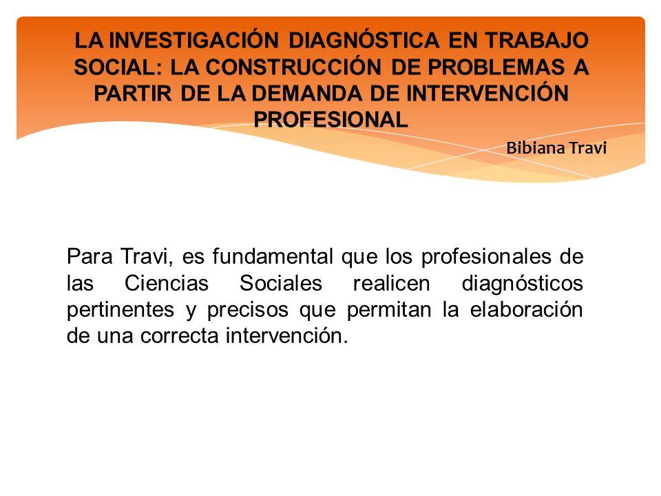 LA INVESTIGACIÓN DIAGNÓSTICA EN TRABAJO SOCIAL: LA CONSTRUCCIÓN DE PROBLEMAS A PARTIR DE LA DEMANDA DE INTERVENCIÓN PROFESIONAL Bibiana Travi