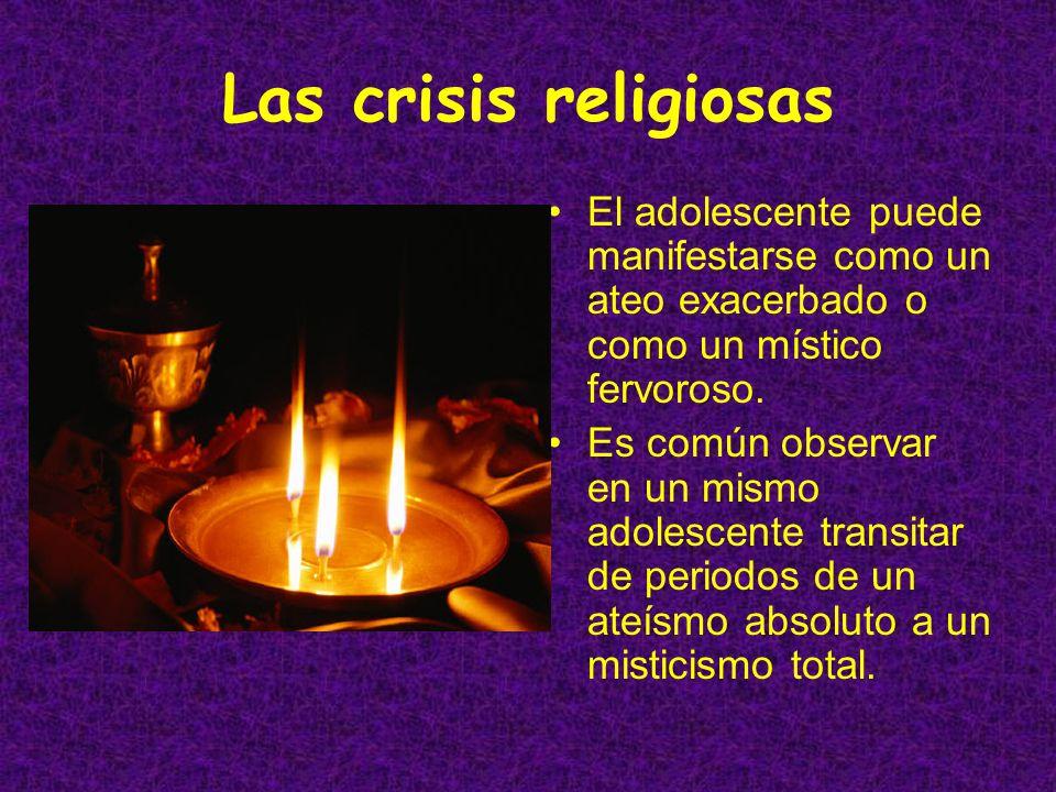 Las crisis religiosas El adolescente puede manifestarse como un ateo exacerbado o como un místico fervoroso.