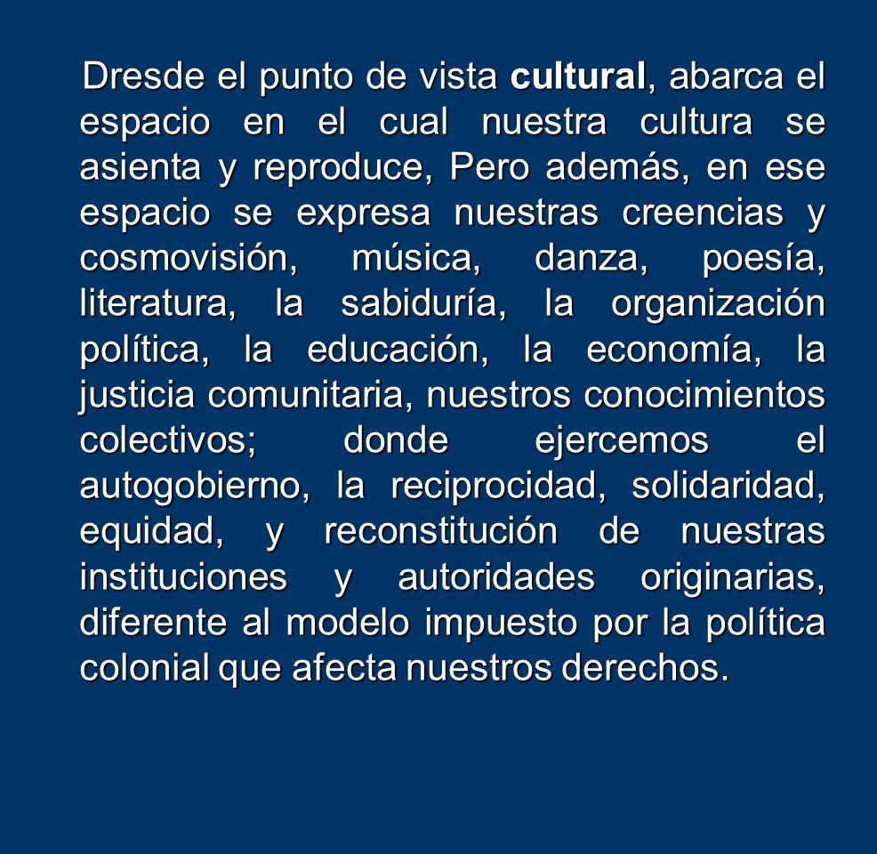 Dresde el punto de vista cultural, abarca el espacio en el cual nuestra cultura se asienta y reproduce, Pero además, en ese espacio se expresa nuestras creencias y cosmovisión, música, danza, poesía, literatura, la sabiduría, la organización política, la educación, la economía, la justicia comunitaria, nuestros conocimientos colectivos; donde ejercemos el autogobierno, la reciprocidad, solidaridad, equidad, y reconstitución de nuestras instituciones y autoridades originarias, diferente al modelo impuesto por la política colonial que afecta nuestros derechos.