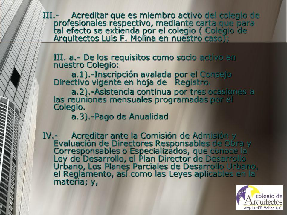 III.- Acreditar que es miembro activo del colegio de profesionales respectivo, mediante carta que para tal efecto se extienda por el colegio ( Colegio de Arquitectos Luis F. Molina en nuestro caso);