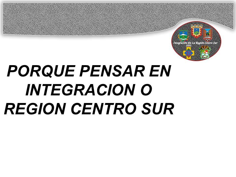 PORQUE PENSAR EN INTEGRACION O REGION CENTRO SUR