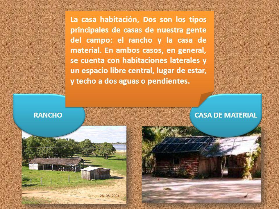 La casa habitación, Dos son los tipos principales de casas de nuestra gente del campo: el rancho y la casa de material. En ambos casos, en general, se cuenta con habitaciones laterales y un espacio libre central, lugar de estar, y techo a dos aguas o pendientes.