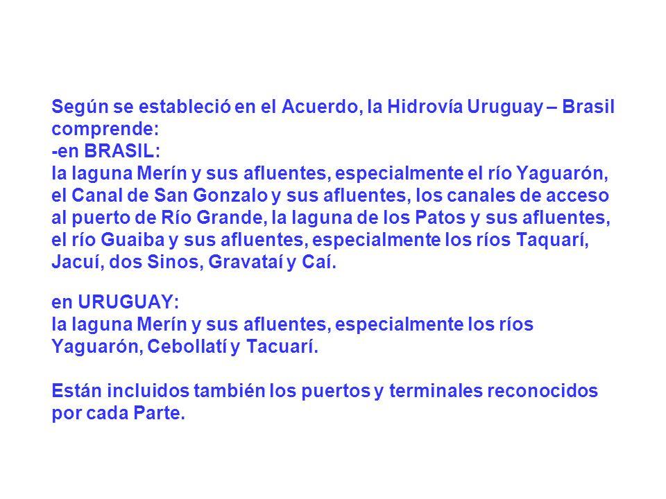 Según se estableció en el Acuerdo, la Hidrovía Uruguay – Brasil comprende: -en BRASIL: la laguna Merín y sus afluentes, especialmente el río Yaguarón, el Canal de San Gonzalo y sus afluentes, los canales de acceso al puerto de Río Grande, la laguna de los Patos y sus afluentes, el río Guaiba y sus afluentes, especialmente los ríos Taquarí, Jacuí, dos Sinos, Gravataí y Caí. en URUGUAY: la laguna Merín y sus afluentes, especialmente los ríos Yaguarón, Cebollatí y Tacuarí. Están incluidos también los puertos y terminales reconocidos por cada Parte.