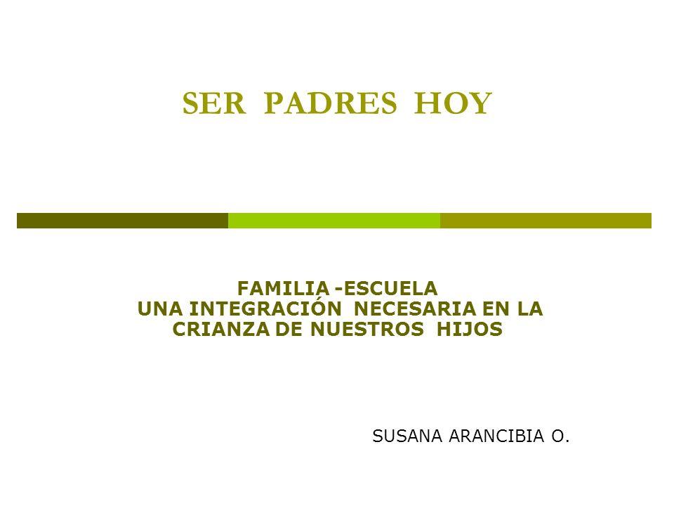 SER PADRES HOY FAMILIA -ESCUELA UNA INTEGRACIÓN NECESARIA EN LA CRIANZA DE NUESTROS HIJOS.