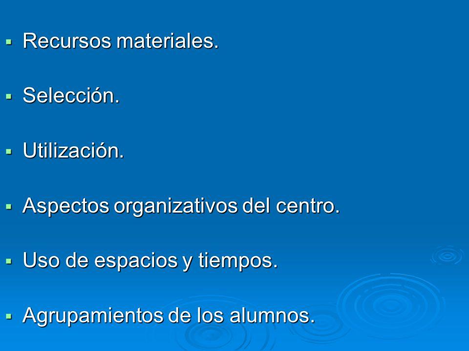 Recursos materiales. Selección. Utilización. Aspectos organizativos del centro. Uso de espacios y tiempos.