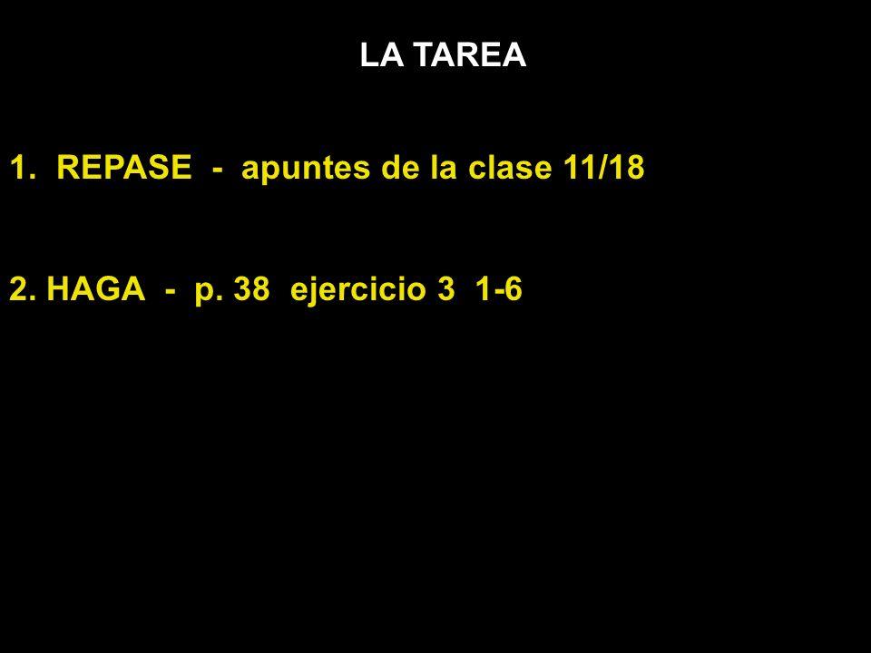 LA TAREA 1. REPASE - apuntes de la clase 11/18 2. HAGA - p. 38 ejercicio 3 1-6
