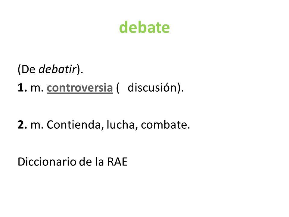 debate (De debatir). 1. m. controversia (‖ discusión).