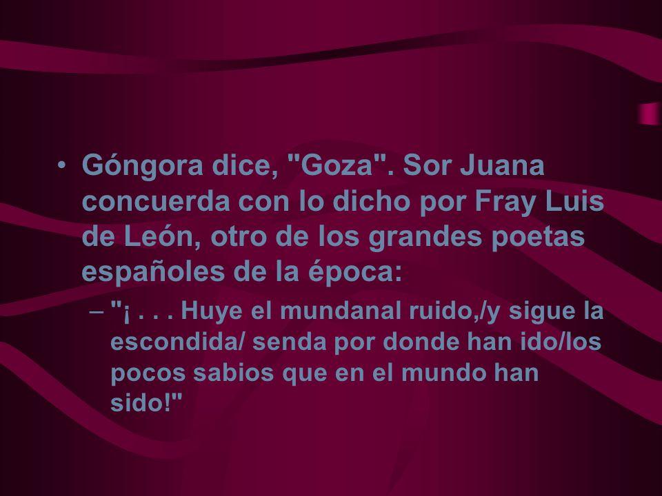 Góngora dice, Goza . Sor Juana concuerda con lo dicho por Fray Luis de León, otro de los grandes poetas españoles de la época: