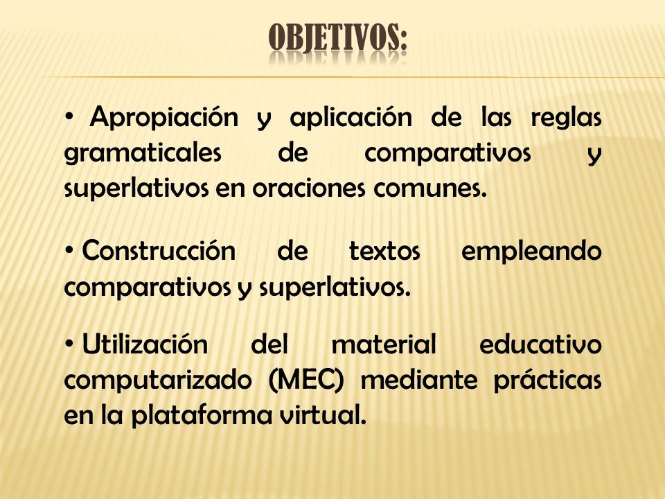 Objetivos: Apropiación y aplicación de las reglas gramaticales de comparativos y superlativos en oraciones comunes.