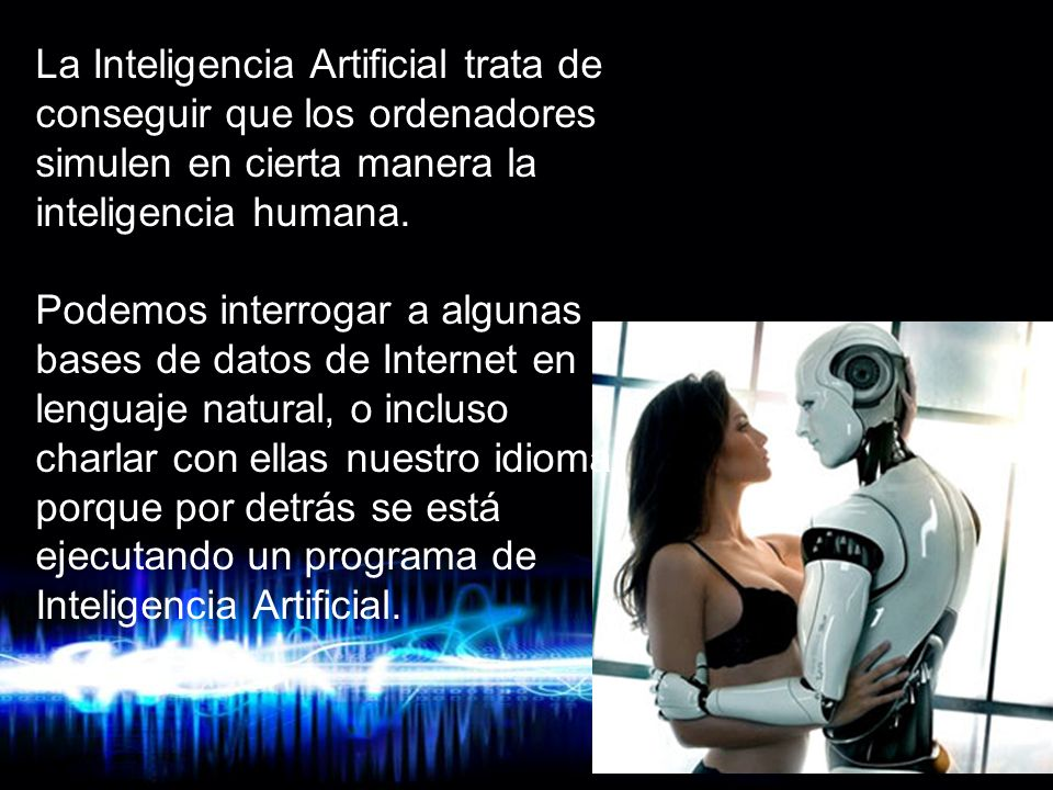 La Inteligencia Artificial trata de conseguir que los ordenadores simulen en cierta manera la inteligencia humana.