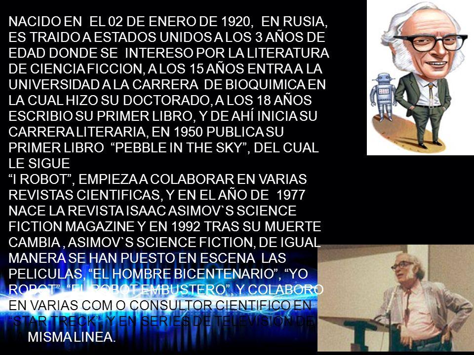 NACIDO EN EL 02 DE ENERO DE 1920, EN RUSIA, ES TRAIDO A ESTADOS UNIDOS A LOS 3 AÑOS DE EDAD DONDE SE INTERESO POR LA LITERATURA DE CIENCIA FICCION, A LOS 15 AÑOS ENTRA A LA UNIVERSIDAD A LA CARRERA DE BIOQUIMICA EN LA CUAL HIZO SU DOCTORADO, A LOS 18 AÑOS ESCRIBIO SU PRIMER LIBRO, Y DE AHÍ INICIA SU CARRERA LITERARIA, EN 1950 PUBLICA SU PRIMER LIBRO PEBBLE IN THE SKY , DEL CUAL LE SIGUE