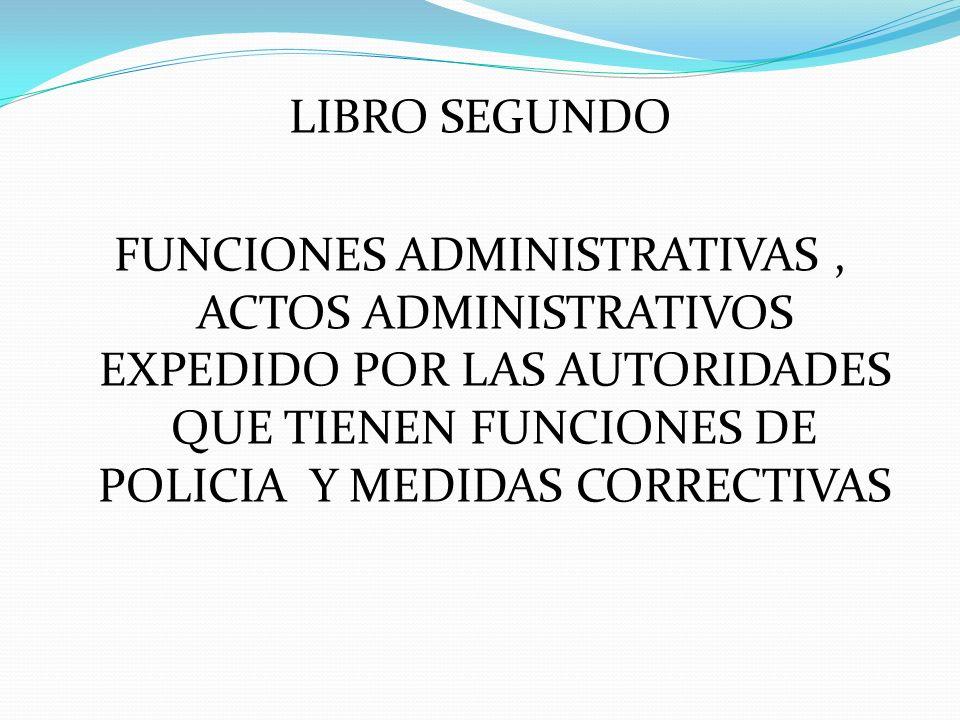 LIBRO SEGUNDO FUNCIONES ADMINISTRATIVAS , ACTOS ADMINISTRATIVOS EXPEDIDO POR LAS AUTORIDADES QUE TIENEN FUNCIONES DE POLICIA Y MEDIDAS CORRECTIVAS