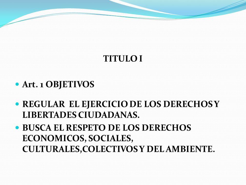TITULO I Art. 1 OBJETIVOS. REGULAR EL EJERCICIO DE LOS DERECHOS Y LIBERTADES CIUDADANAS.