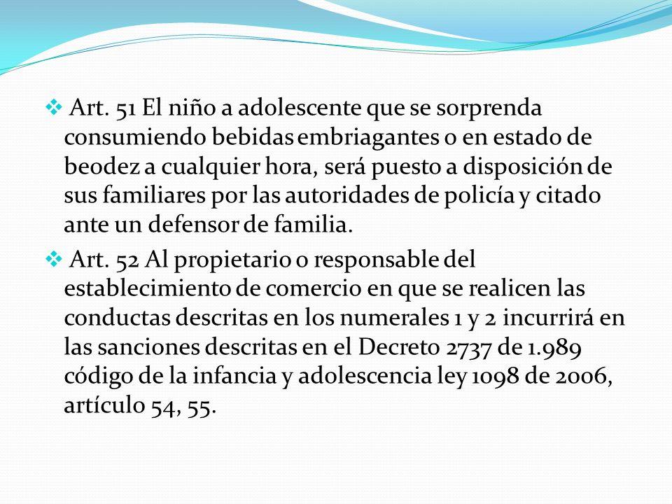 Art. 51 El niño a adolescente que se sorprenda consumiendo bebidas embriagantes o en estado de beodez a cualquier hora, será puesto a disposición de sus familiares por las autoridades de policía y citado ante un defensor de familia.