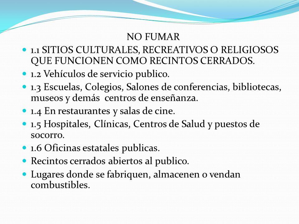 NO FUMAR 1.1 SITIOS CULTURALES, RECREATIVOS O RELIGIOSOS QUE FUNCIONEN COMO RECINTOS CERRADOS. 1.2 Vehículos de servicio publico.